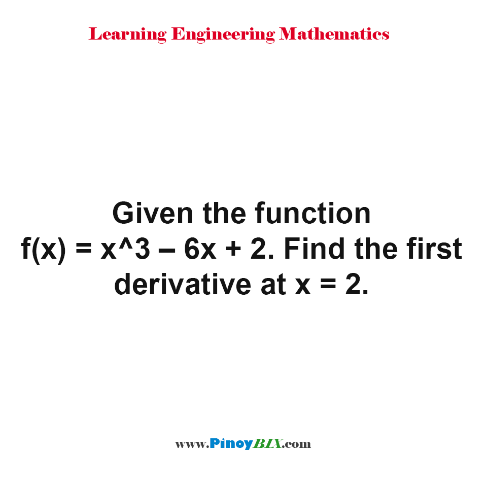 Given the function f(x) = x^3 – 6x + 2. Find the first derivative at x = 2.
