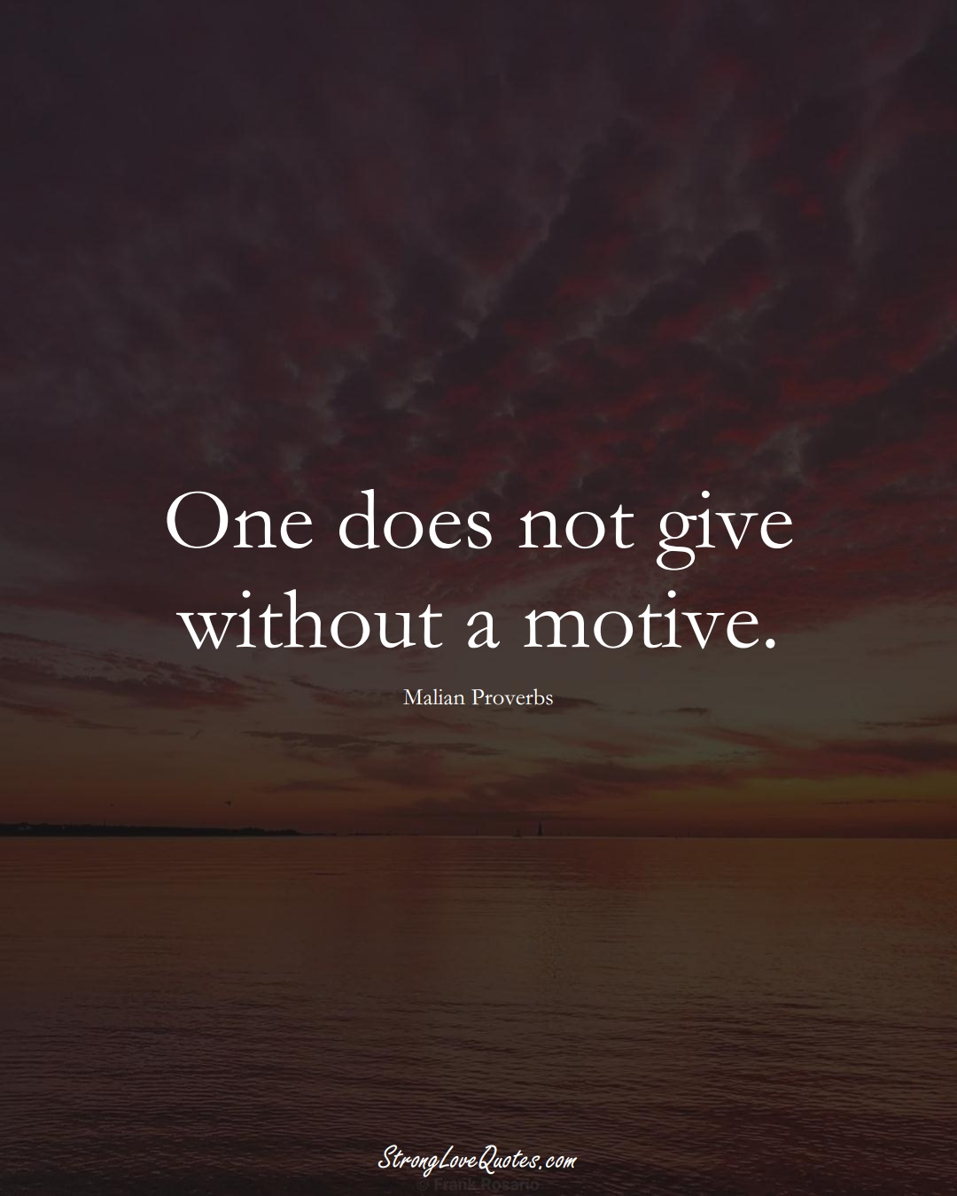 One does not give without a motive. (Malian Sayings);  #AfricanSayings