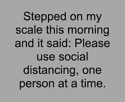 Stepped on my scales this morning and it said: Please use social distancing, one person at a time