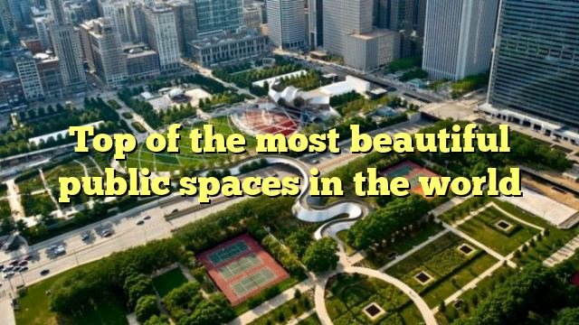 Top of the most beautiful public spaces in the world