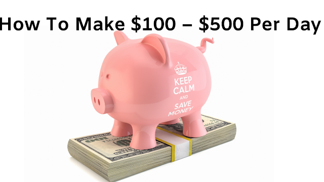 How To Make $100 – $500 Per Day