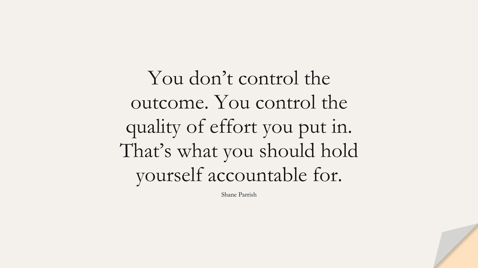 You don't control the outcome. You control the quality of effort you put in. That's what you should hold yourself accountable for. (Shane Parrish);  #PerseveranceQuotes