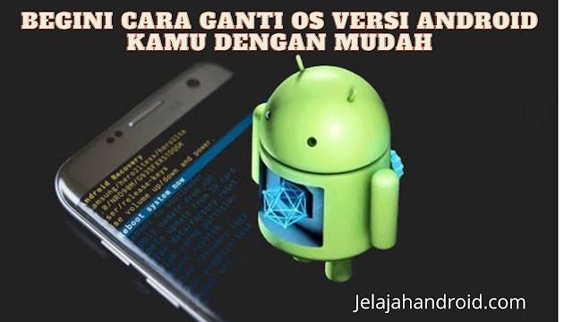 Begini Cara Ganti OS Versi Android Kamu Dengan Mudah