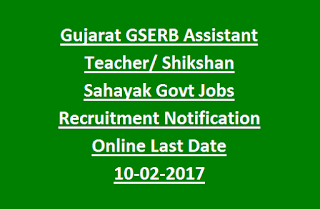 Gujarat GSERB Assistant Teacher, Shikshan Sahayak Govt Jobs Recruitment Notification Online Last Date 10-02-2017