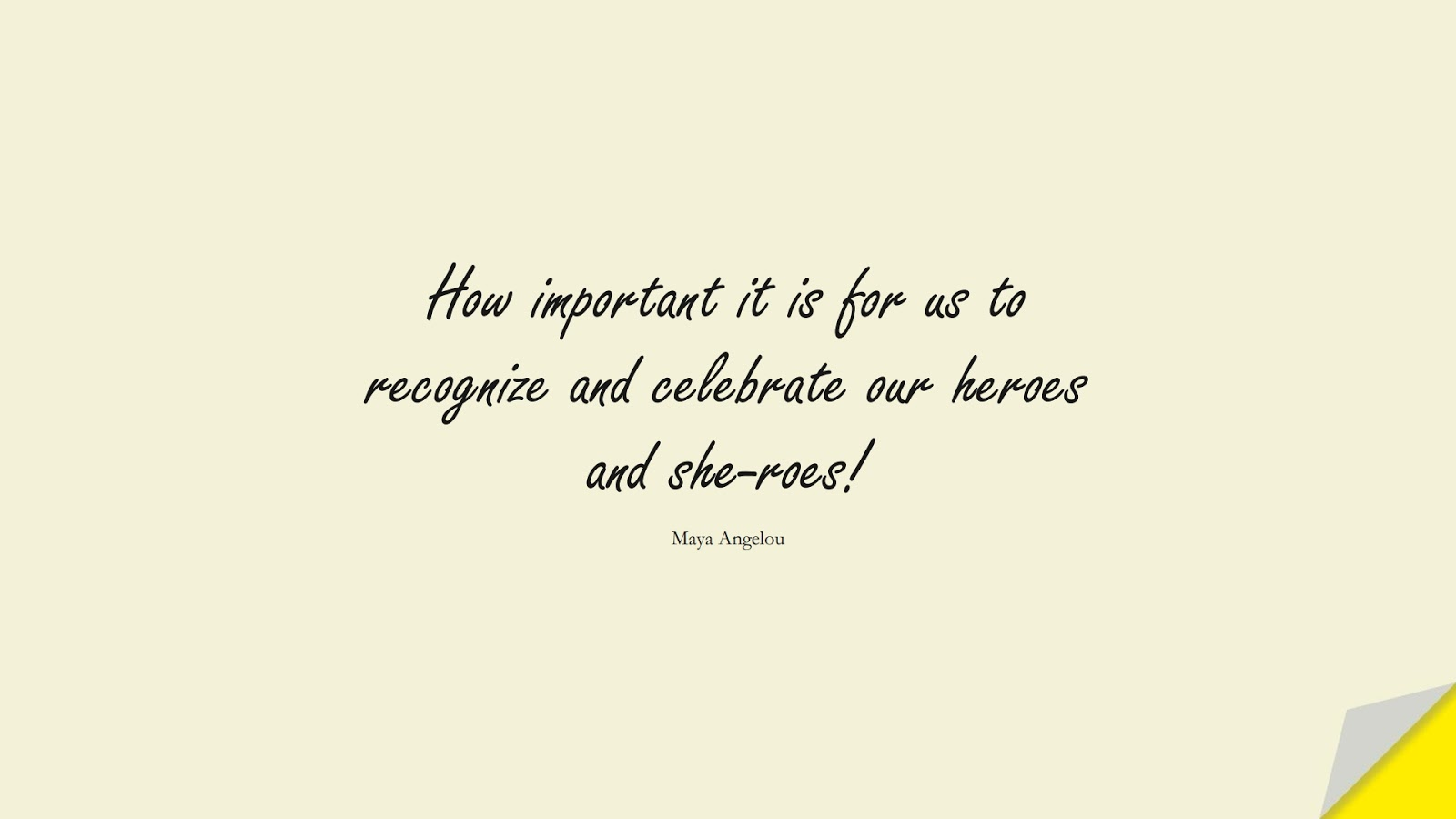 How important it is for us to recognize and celebrate our heroes and she-roes! (Maya Angelou);  #MayaAngelouQuotes