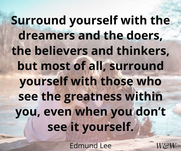 Surround yourself with the dreamers and the doers, the believers and thinkers, but most of all, surround yourself with those who see the greatness within you, even when you don't see it yourself. Edmund Lee