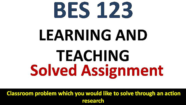 Classroom problem which you would like to solve through an action research; ignou bes solved assignment; learning and teaching