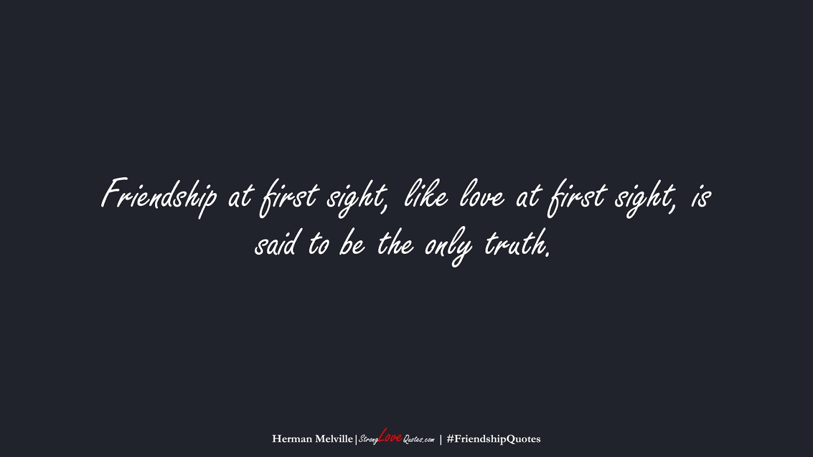Friendship at first sight, like love at first sight, is said to be the only truth. (Herman Melville);  #FriendshipQuotes