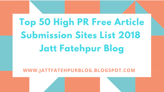 Top 50 High PR Free Article Submission Sites List 2018 | Jatt Fatehpur Blog