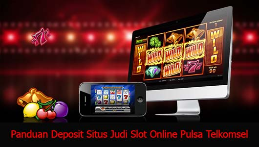Panduan Deposit Situs Judi Slot Online Pulsa Telkomsel