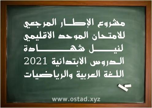 مشروع الإطار المرجعي للامتحان الموحد الاقليمي لنيل شهادة الدروس الابتدائية 2021: اللغة العربية والرياضيات
