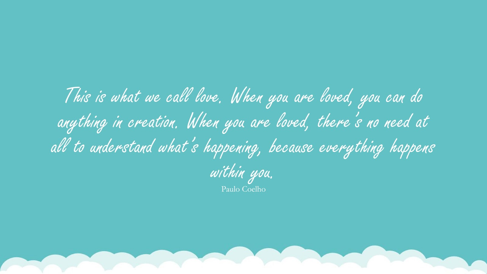 This is what we call love. When you are loved, you can do anything in creation. When you are loved, there's no need at all to understand what's happening, because everything happens within you. (Paulo Coelho);  #LoveQuotes