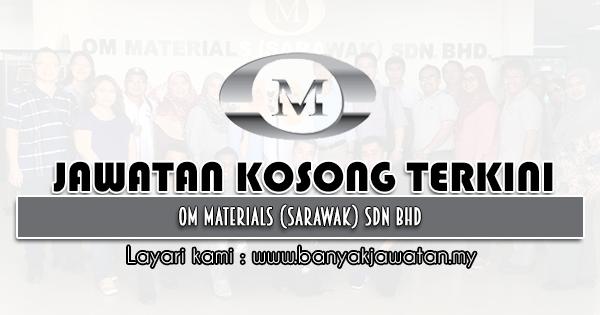 Jawatan Kosong 2021 di OM Materials (Sarawak) Sdn Bhd