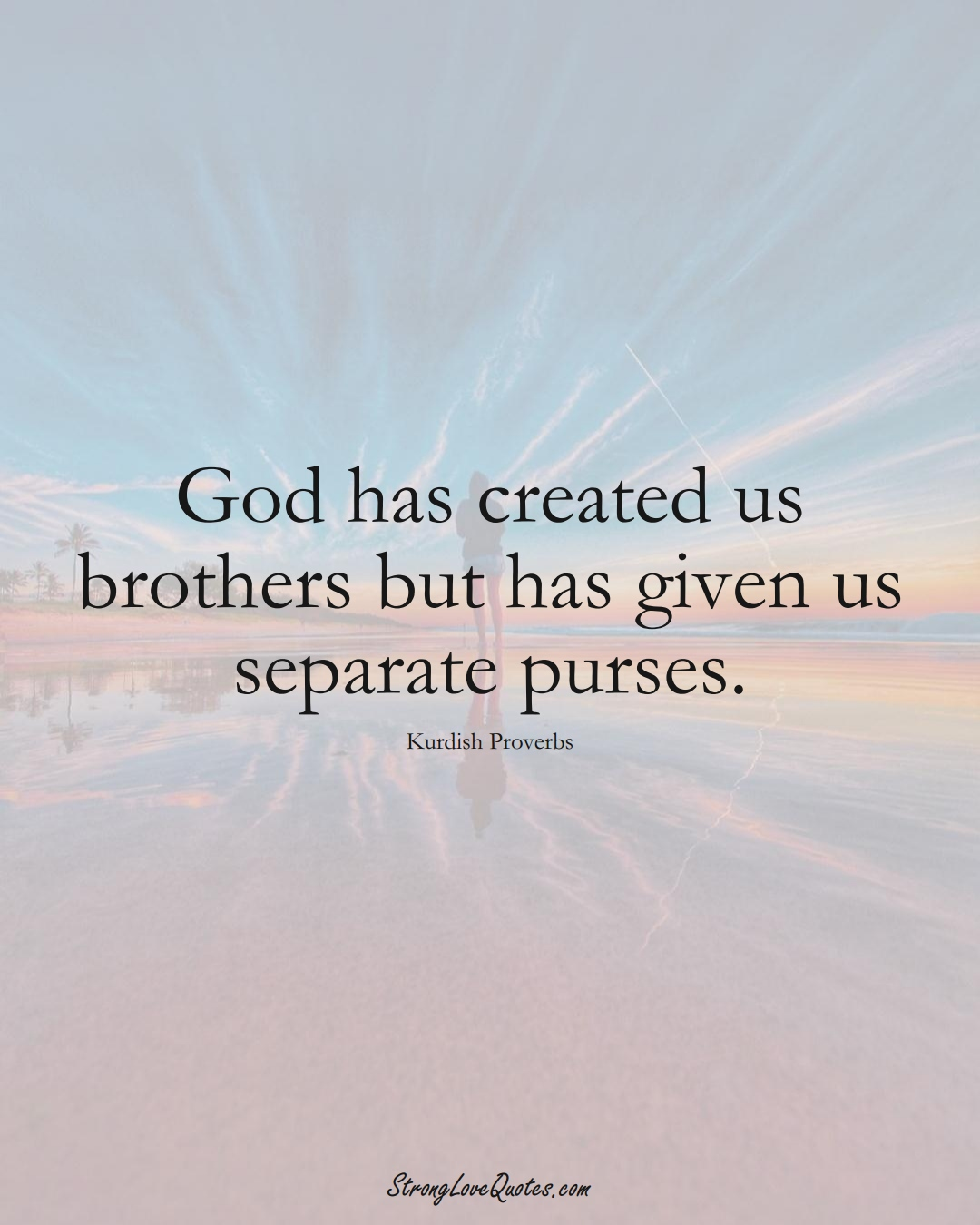 God has created us brothers but has given us separate purses. (Kurdish Sayings);  #aVarietyofCulturesSayings