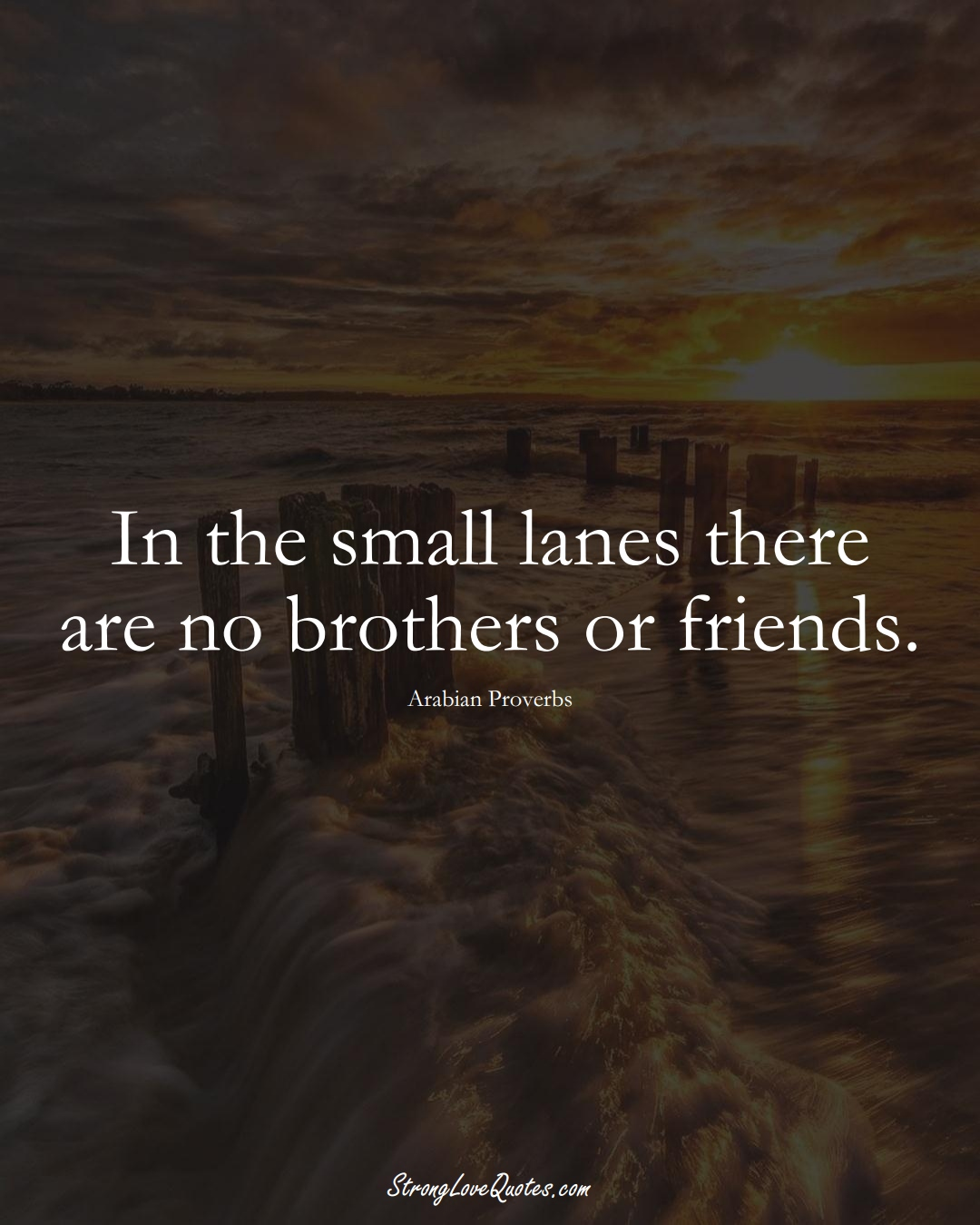 In the small lanes there are no brothers or friends. (Arabian Sayings);  #aVarietyofCulturesSayings