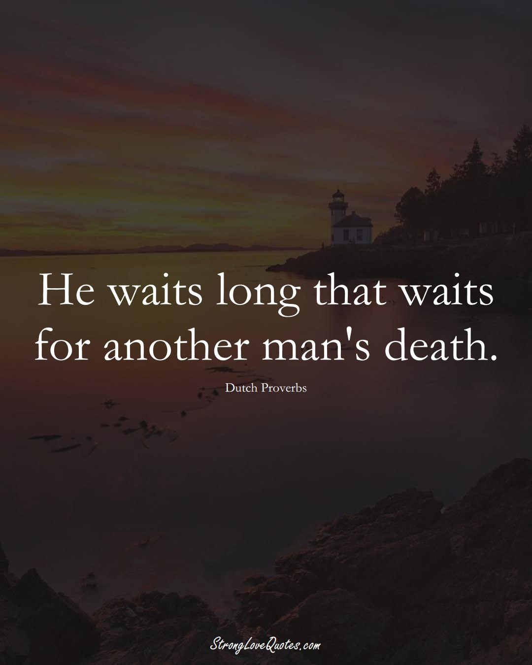 He waits long that waits for another man's death. (Dutch Sayings);  #EuropeanSayings