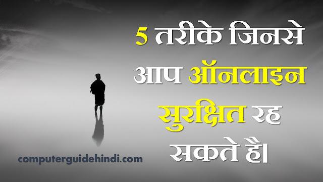5 तरीके जिनसे आप ऑनलाइन सुरक्षित रह सकते है।