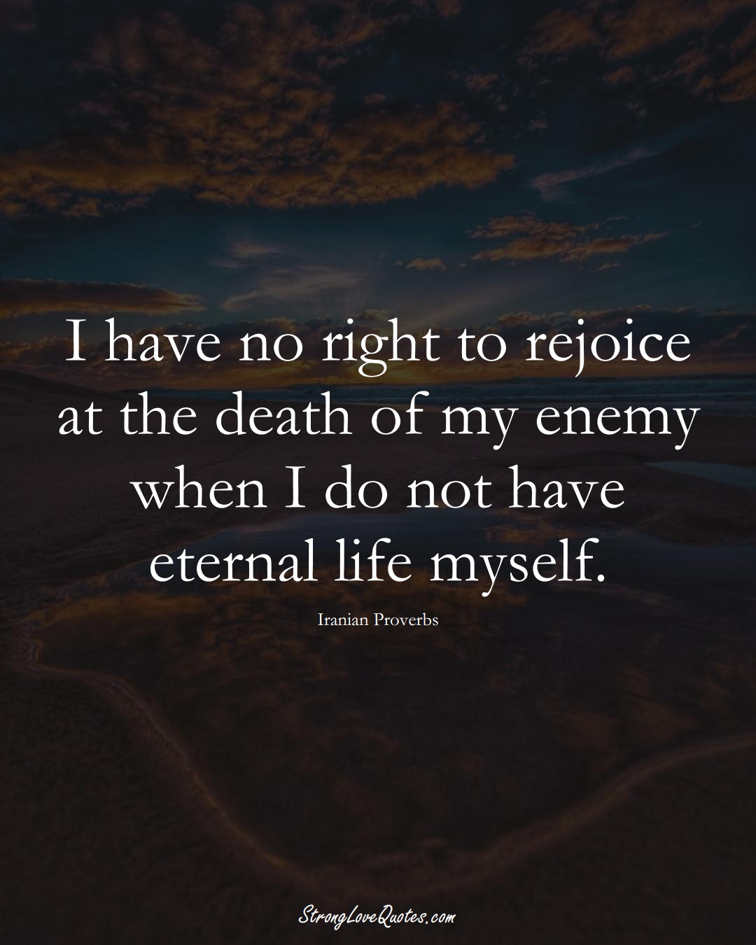 I have no right to rejoice at the death of my enemy when I do not have eternal life myself. (Iranian Sayings);  #MiddleEasternSayings