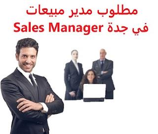 وظائف السعودية مطلوب مدير مبيعات في جدة Sales Manager