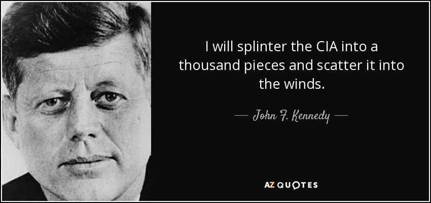 "John F. Kennedy (1961): ""I will splinter the CIA into a thousand pieces and scatter it into the winds."""