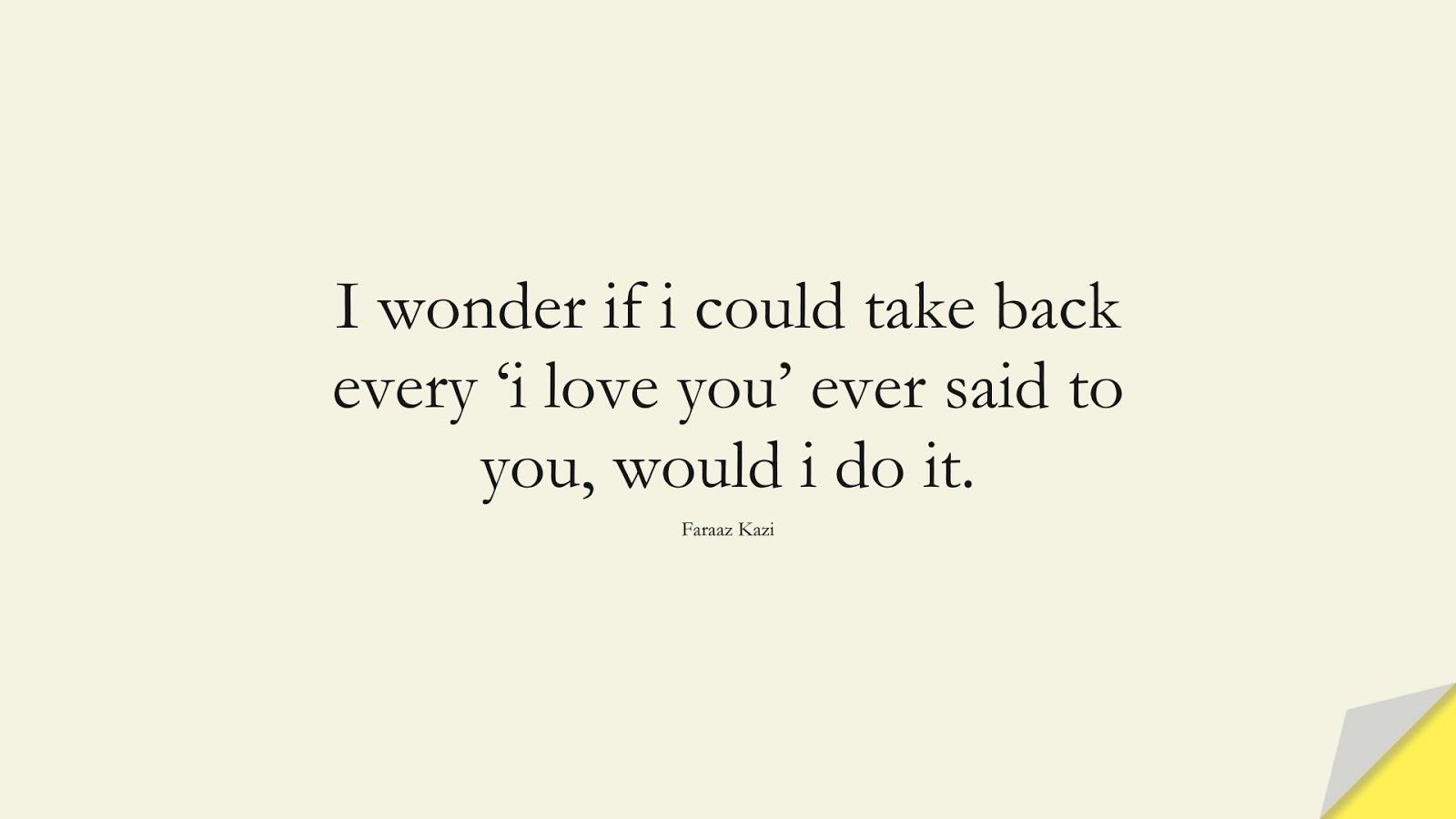 I wonder if i could take back every 'i love you' ever said to you, would i do it. (Faraaz Kazi);  #SadLoveQuotes