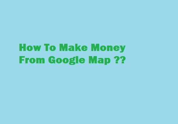 How To Make Money From Google Maps?