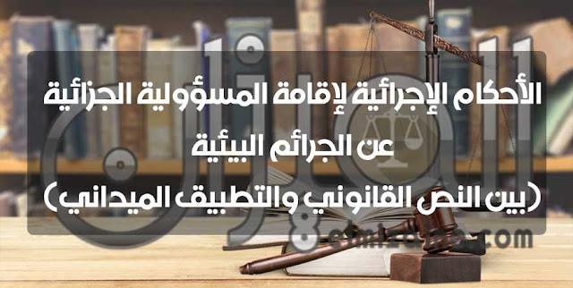 الأحكام الإجرائية لإقامة المسؤولية الجزائية عن الجرائم البيئية (بين النص القانوني والتطبيق الميداني)
