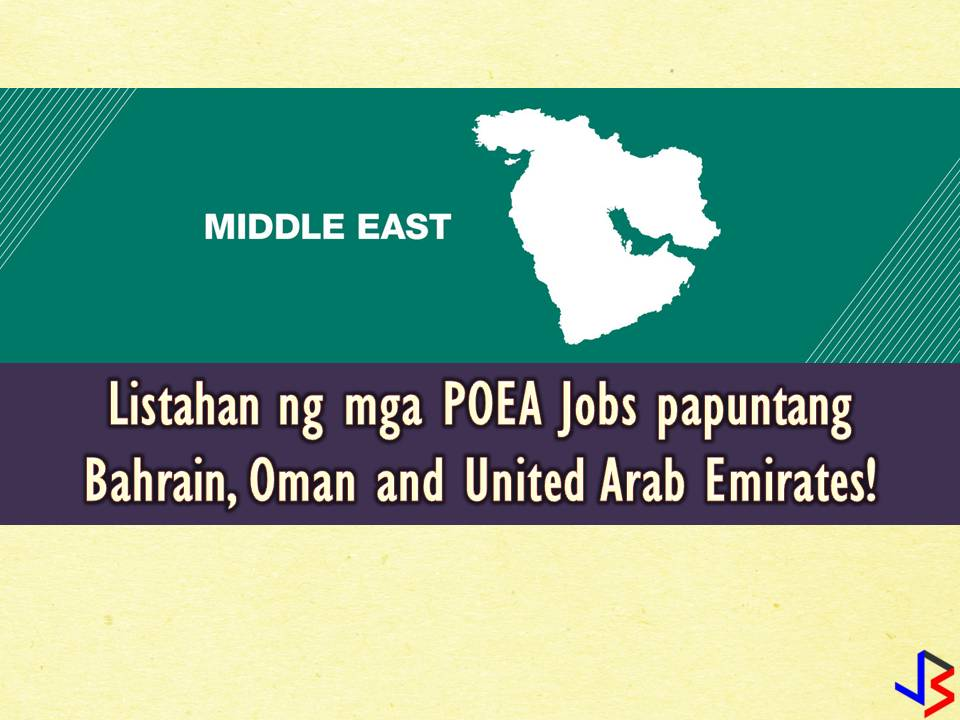 List of POEA Approved Jobs to Bahrain, Oman, and UAE — June 2018  Gulf in the Middle East still tops as the destination of Overseas Filipino Workers (OFW) every year. So if you are planning to work in the Middle East, you can consider these three countries — Bahrain, Oman and the United Arab Emirates (UAE)! Below is the list of jobs approved by the Philippine Overseas Employment Administration (POEA) to the said countries. Linked in each job orders are information of recruitment agencies where you can send your application.  Please be reminded that jbsolis.com is not a recruitment agency, all information in this article is taken from POEA job posting sites and being sort out for much easier use.   The contact information of recruitment agencies is also listed. Just click your desired jobs to view the recruiter's info where you can ask a further question and send your application. Any transaction entered with the following recruitment agencies is at applicants risk and account.