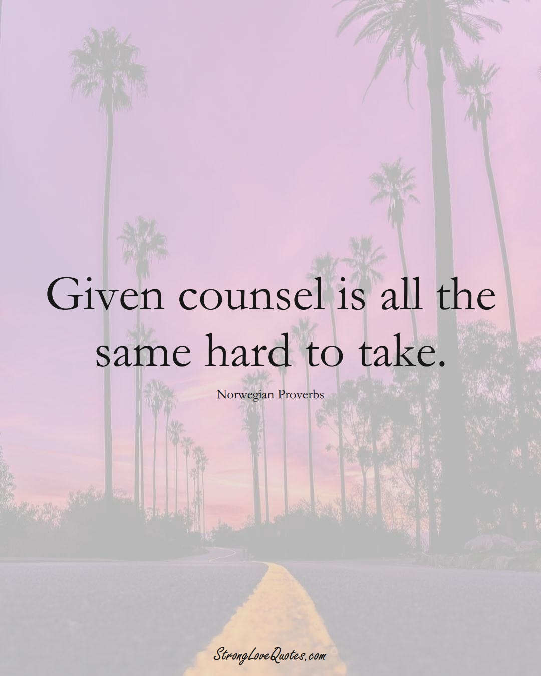 Given counsel is all the same hard to take. (Norwegian Sayings);  #EuropeanSayings