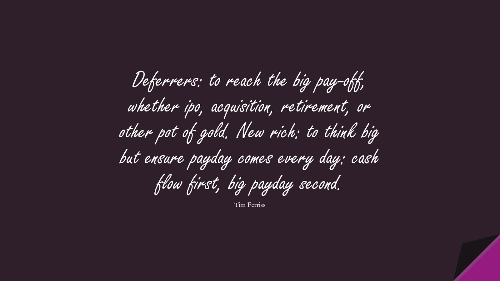 Deferrers: to reach the big pay-off, whether ipo, acquisition, retirement, or other pot of gold. New rich: to think big but ensure payday comes every day: cash flow first, big payday second. (Tim Ferriss);  #TimFerrissQuotes