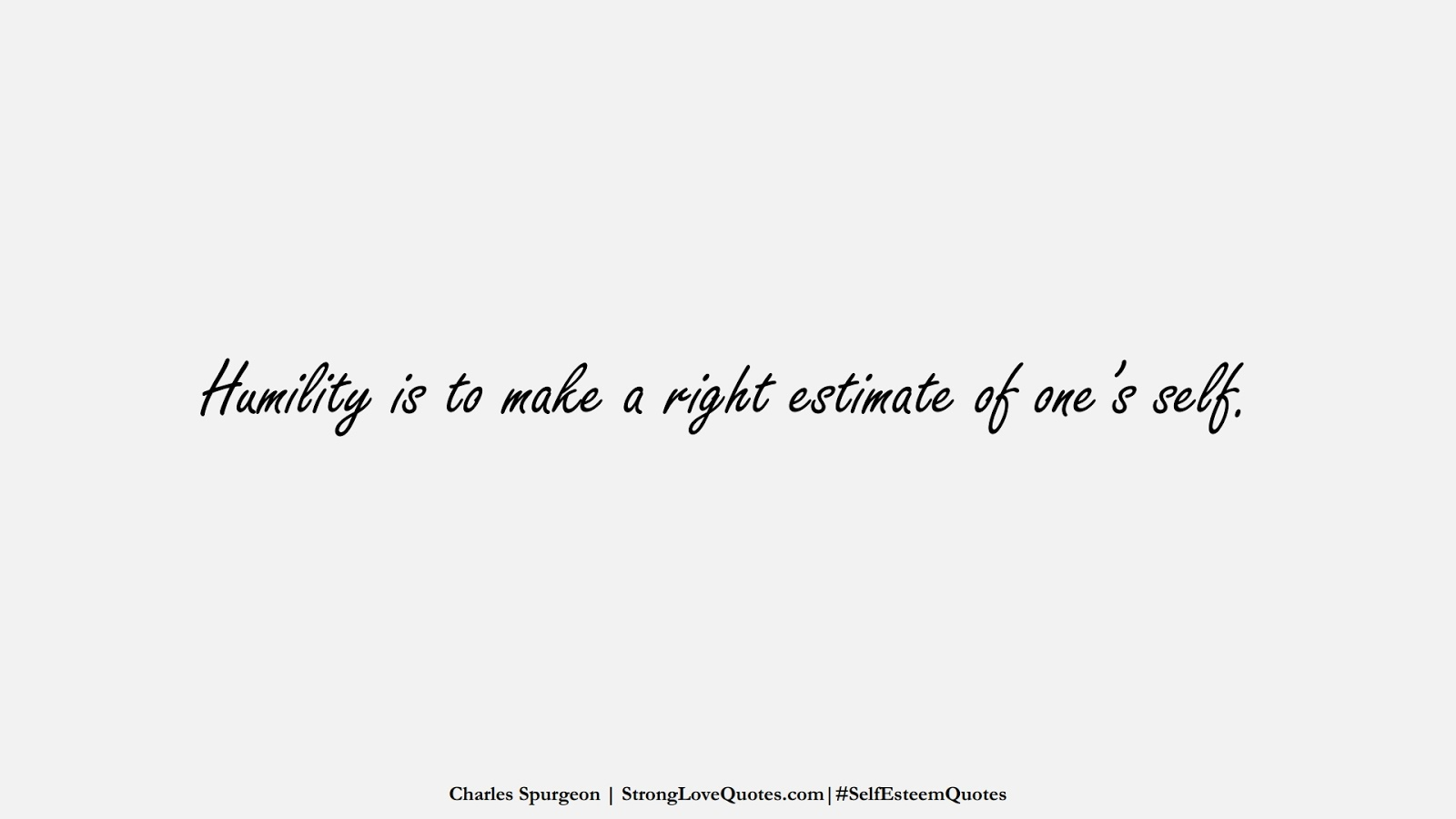 Humility is to make a right estimate of one's self. (Charles Spurgeon);  #SelfEsteemQuotes