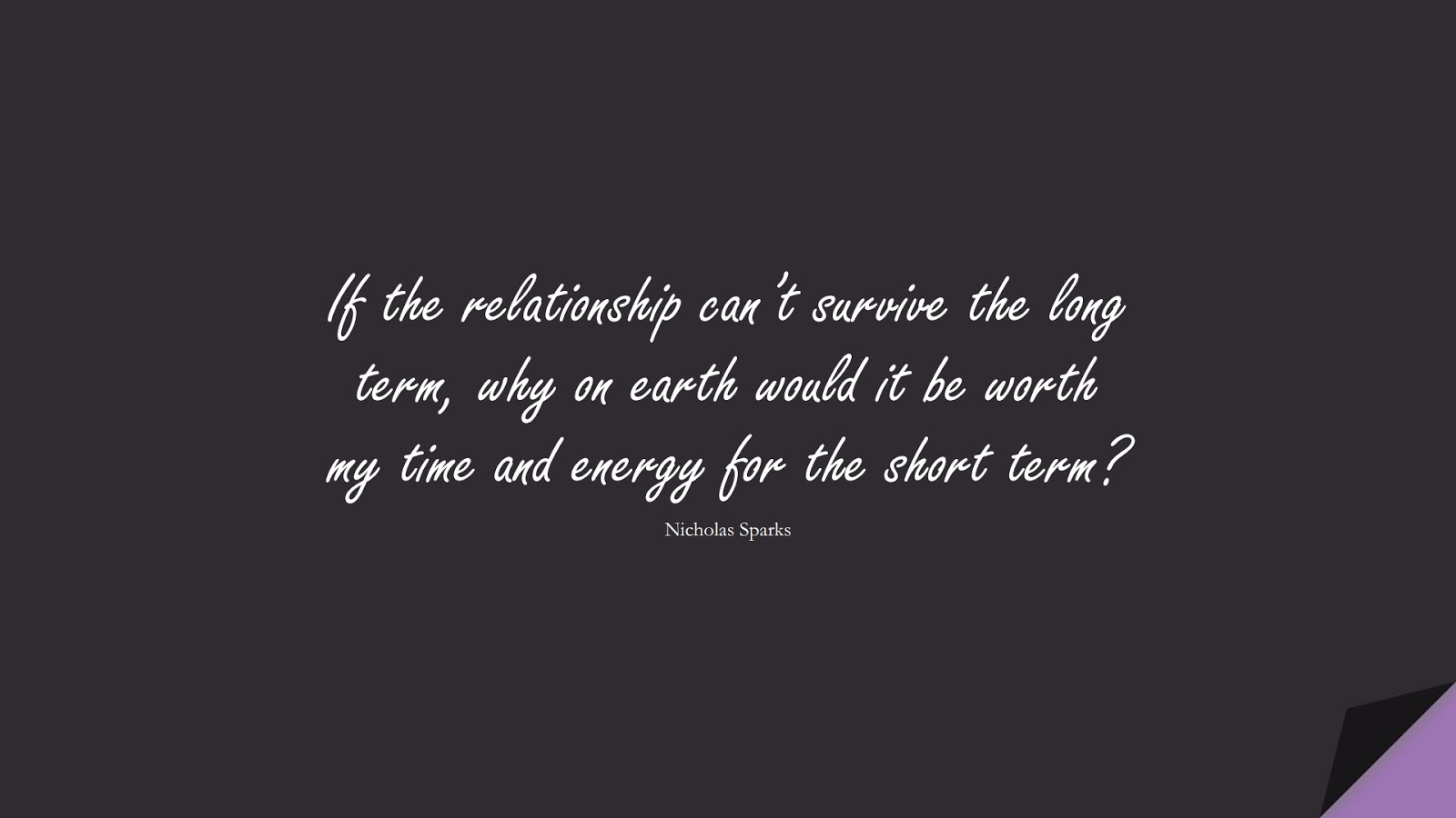 If the relationship can't survive the long term, why on earth would it be worth my time and energy for the short term? (Nicholas Sparks);  #RelationshipQuotes