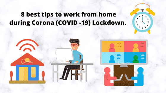 8 best tips to work from home during Corona (COVID -19) Lockdown.