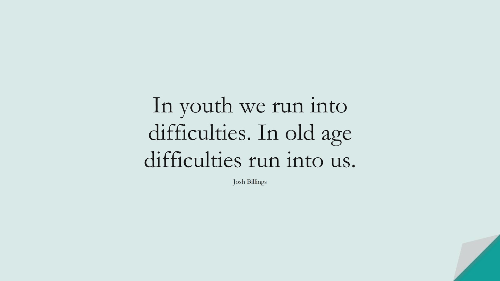 In youth we run into difficulties. In old age difficulties run into us. (Josh Billings);  #MotivationalQuotes