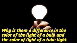 Why is there a difference in the color of the light of a bulb and the color of light of a tube light.