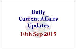 Daily Current Affairs Updates– 10th September 2015