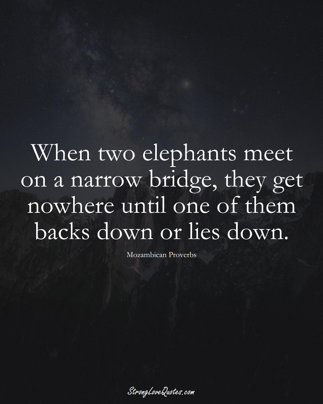When two elephants meet on a narrow bridge, they get nowhere until one of them backs down or lies down. (Mozambican Sayings);  #AfricanSayings