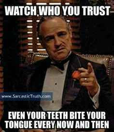 Watch who you trust even your teeth bite your tongue every now and then