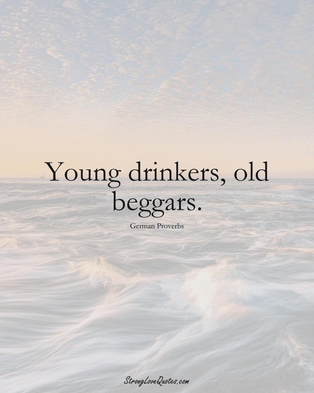 Young drinkers, old beggars. (German Sayings);  #EuropeanSayings