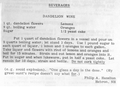 """Recipe for Dandelion Wine. Recipe ends with the statement: """"One glass a day is the dose. (my grat-aunt's recipe doesn't say what for."""""""