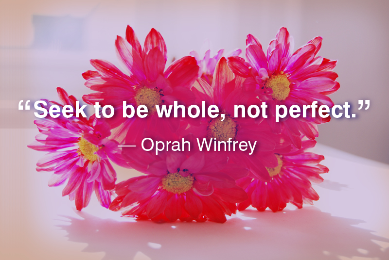 """Seek to be whole, not perfect."" ― Oprah Winfrey"