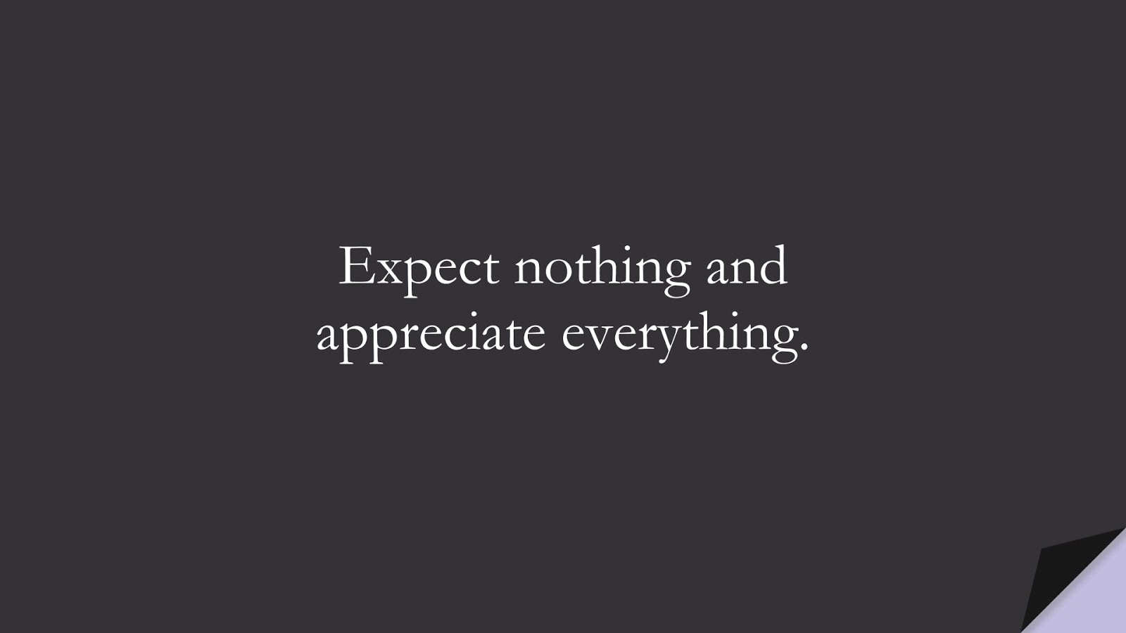 Expect nothing and appreciate everything.FALSE