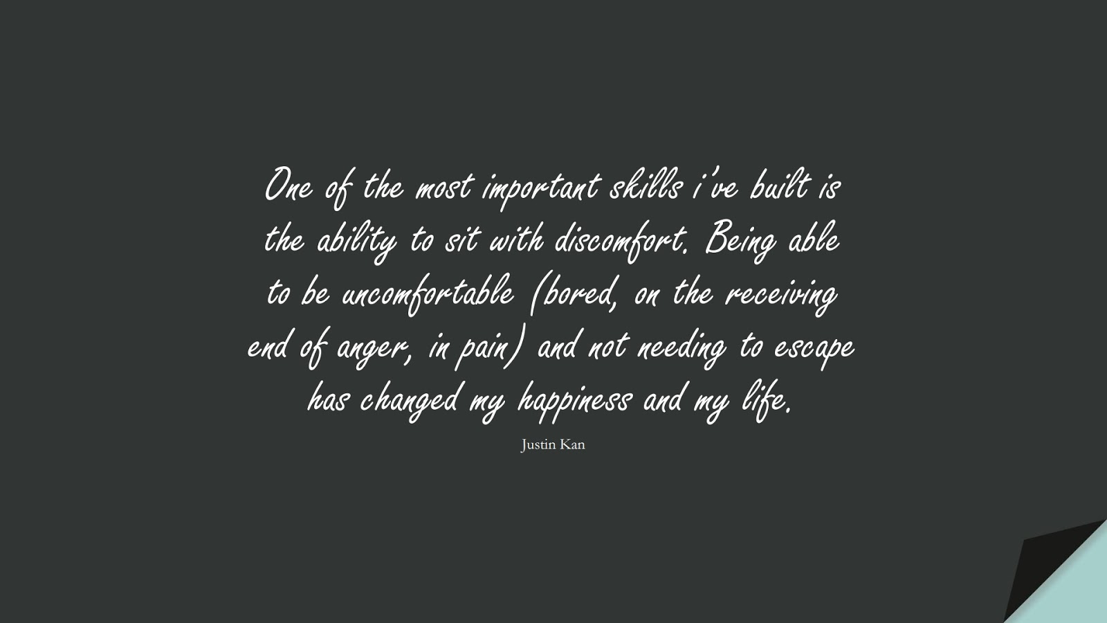 One of the most important skills i've built is the ability to sit with discomfort. Being able to be uncomfortable (bored, on the receiving end of anger, in pain) and not needing to escape has changed my happiness and my life. (Justin Kan);  #EncouragingQuotes