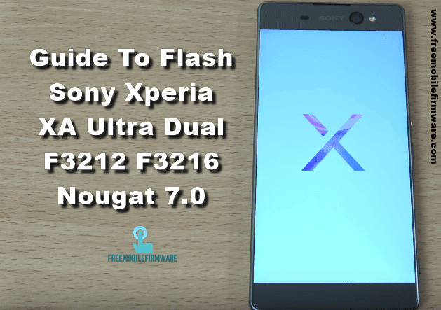 Guide To Flash Sony Xperia XA Ultra Dual F3212 F3216 Nougat 7.0 Tested FTF Firmware