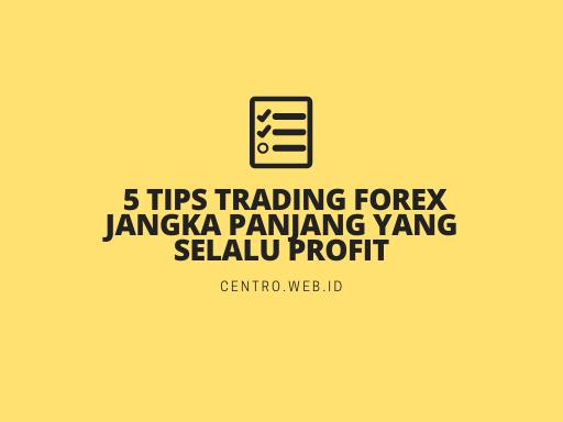5 Tips Trading Forex Jangka Panjang Yang Selalu Profit