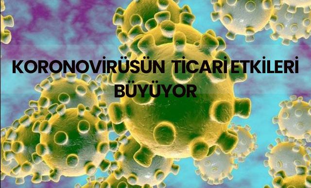 Koronovirüs'ün Ticaretteki Etkileri büyüyor mu ? Yeni gelişmeler...