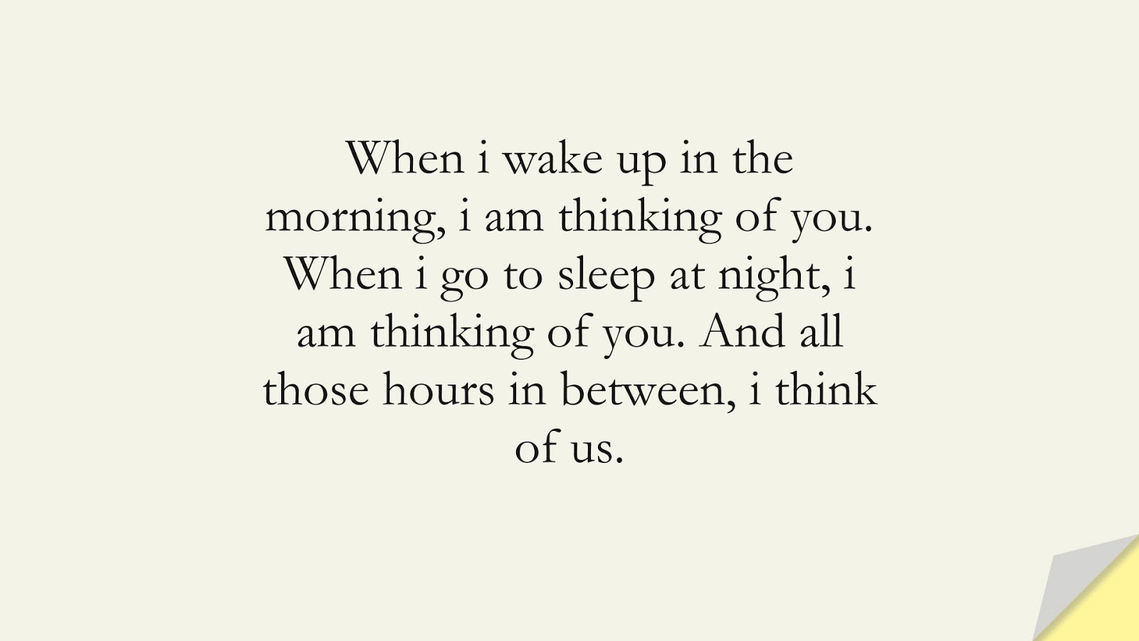 When i wake up in the morning, i am thinking of you. When i go to sleep at night, i am thinking of you. And all those hours in between, i think of us.FALSE
