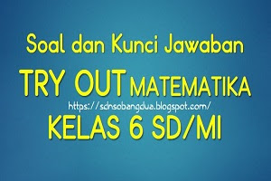 Soal dan Kunci Jawaban Try Out MATEMATIKA Kelas 6 SD/MI