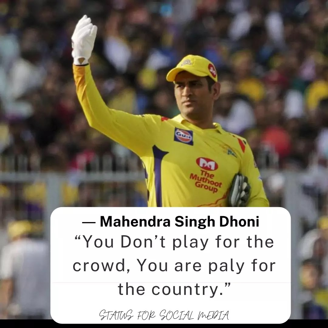 """You Don't play for the crowd, You are paly for the country."" ― Mahendra Singh Dhoni"