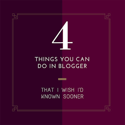 4 Things You Can Do In Blogger That I Wish I'd Known Sooner